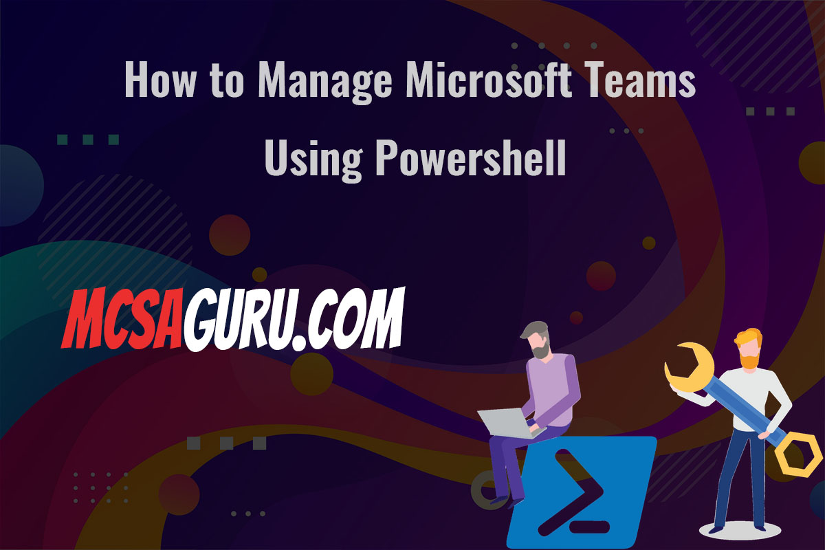 How to Manage Microsoft Teams Using Powershell
